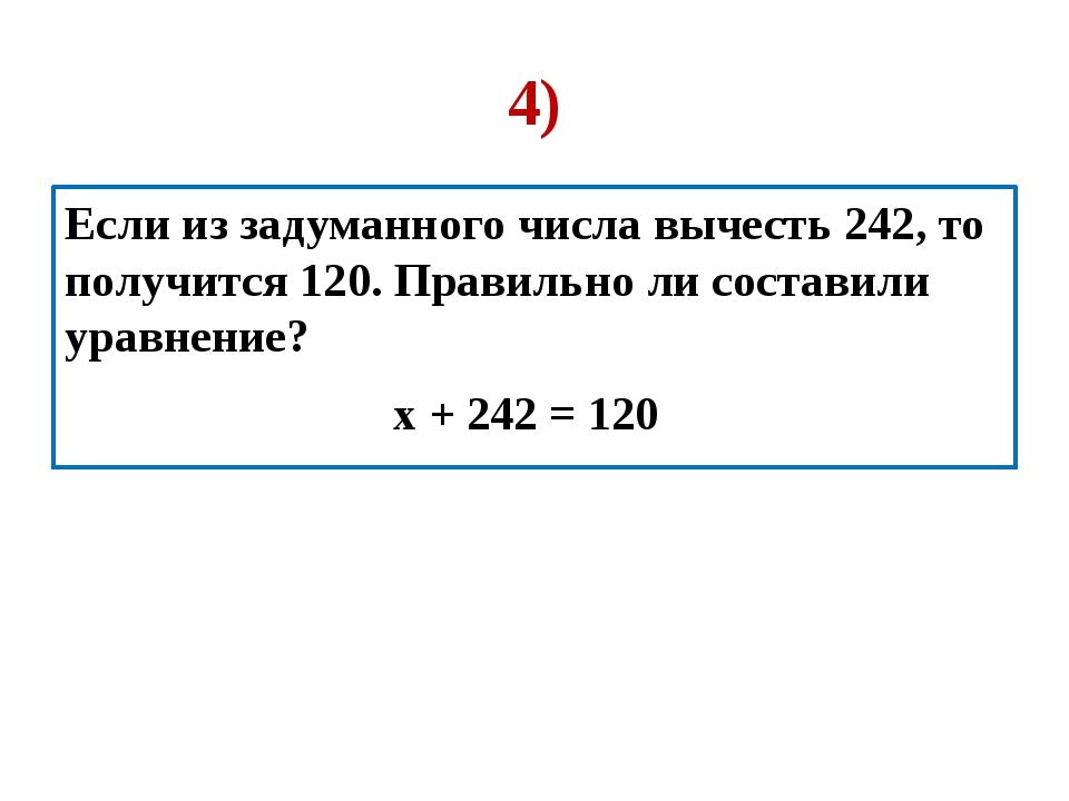 4) Если из задуманного числа вычесть 242, то получится 120. Правильно ли сост...