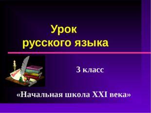 Урок русского языка 3 класс «Начальная школа XXI века»