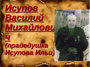 Исупов Василий Михайлович (прадедушка Исупова Ильи)