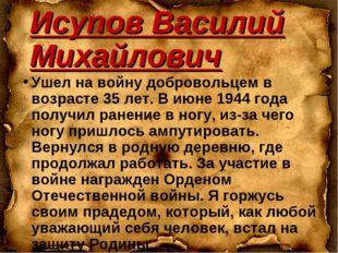 Исупов Василий Михайлович Ушел на войну добровольцем в возрасте 35 лет. В июн