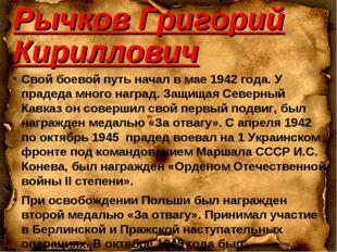 Рычков Григорий Кириллович Свой боевой путь начал в мае 1942 года. У прадеда