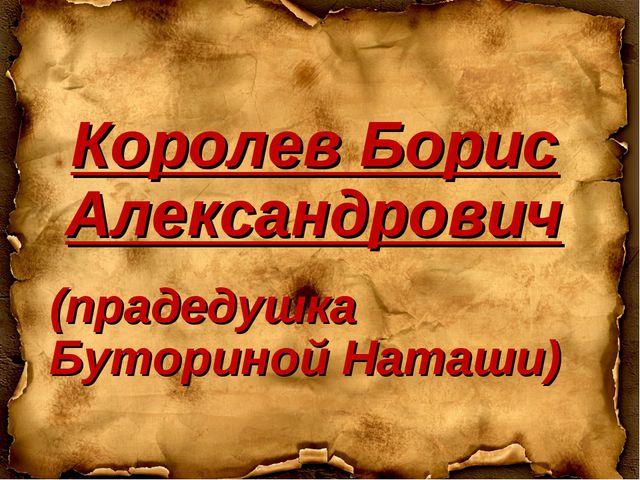 Королев Борис Александрович (прадедушка Буториной Наташи)