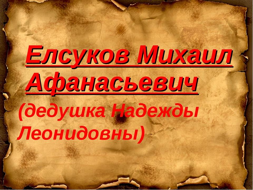 Елсуков Михаил Афанасьевич (дедушка Надежды Леонидовны)
