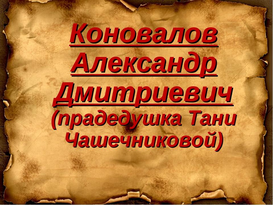 Коновалов Александр Дмитриевич (прадедушка Тани Чашечниковой)