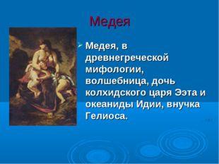 Медея Медея, в древнегреческой мифологии, волшебница, дочь колхидского царя Э