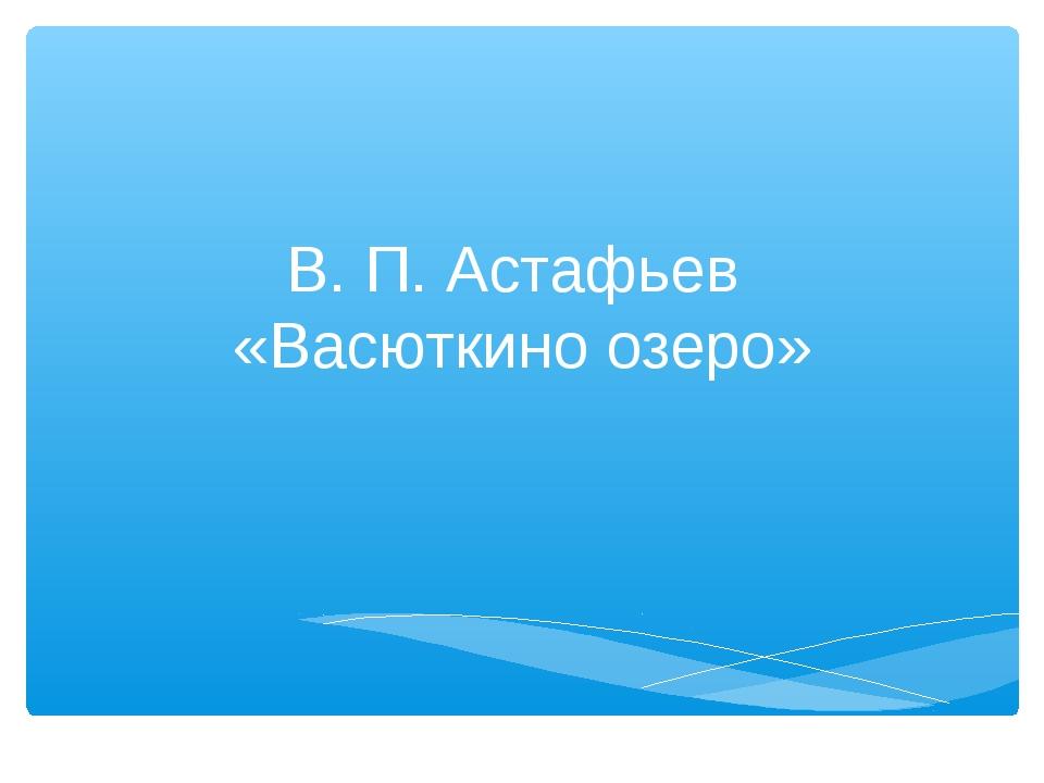 В. П. Астафьев «Васюткино озеро»