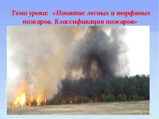 Тема урока: «Понятие лесных и торфяных пожаров. Классификация пожаров»