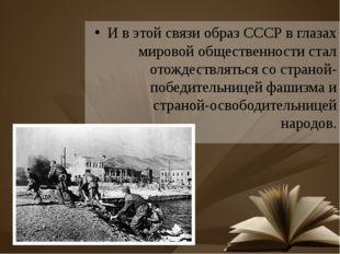 И в этой связи образ СССР в глазах мировой общественности стал отождествлятьс