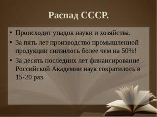 Распад СССР. Происходит упадок науки и хозяйства. За пять лет производство пр
