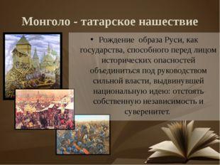 Монголо - татарское нашествие Рождение образа Руси, как государства, способно