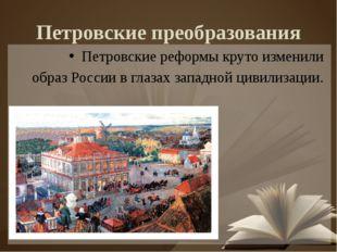 Петровские преобразования Петровские реформы круто изменили образ России в гл