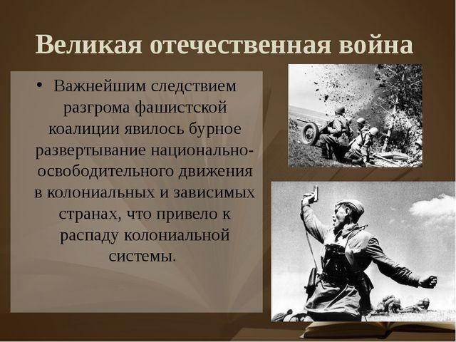 Великая отечественная война Важнейшим следствием разгрома фашистской коалиции...