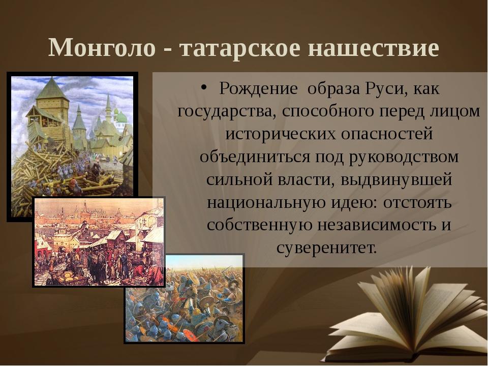 Монголо - татарское нашествие Рождение образа Руси, как государства, способно...