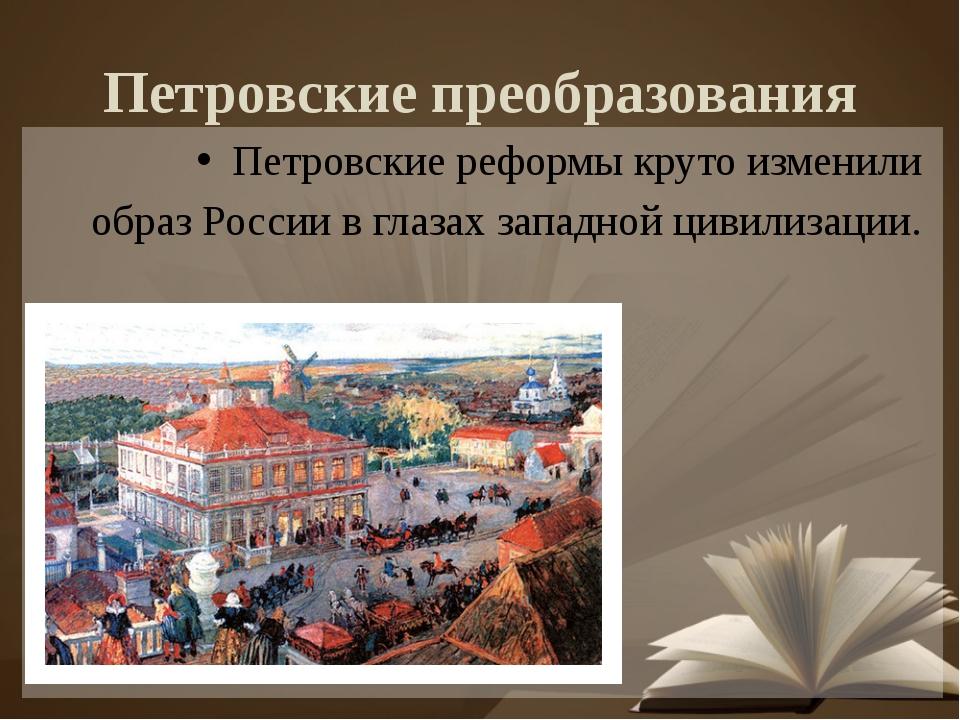 Петровские преобразования Петровские реформы круто изменили образ России в гл...
