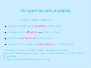 Историческая справка ЕНИСЕ́Й — река в Сибири, название ● на древнекиргизском