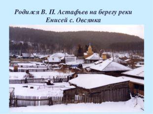 Родился В. П. Астафьев на берегу реки Енисей с. Овсянка