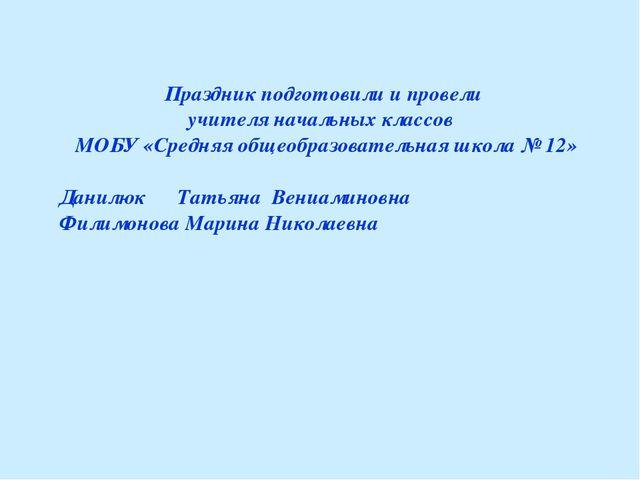 Праздник подготовили и провели учителя начальных классов МОБУ «Средняя общеоб...