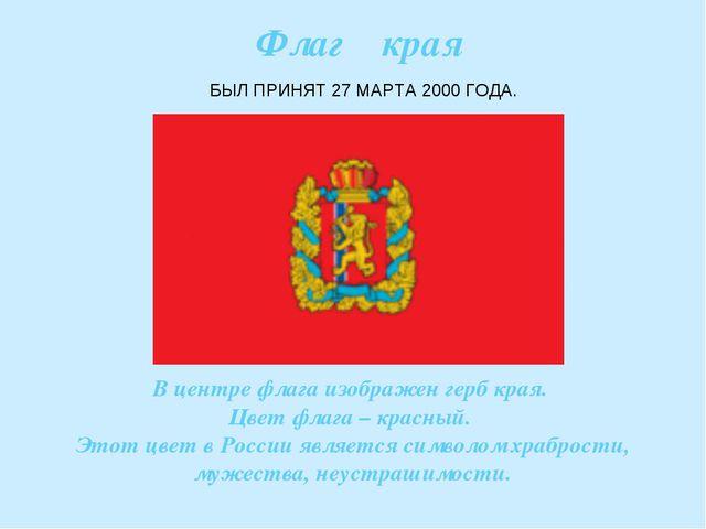 Флаг края БЫЛ ПРИНЯТ 27 МАРТА 2000 ГОДА. В центре флага изображен герб края....