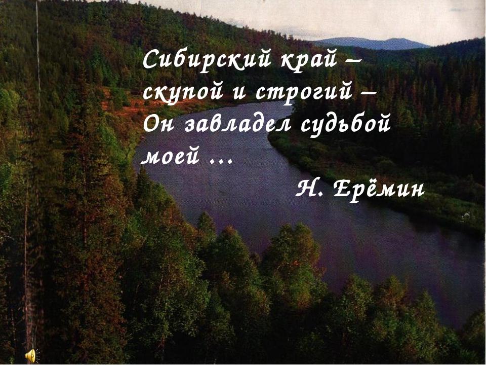 Сибирский край – скупой и строгий – Он завладел судьбой моей … Н. Ерёмин