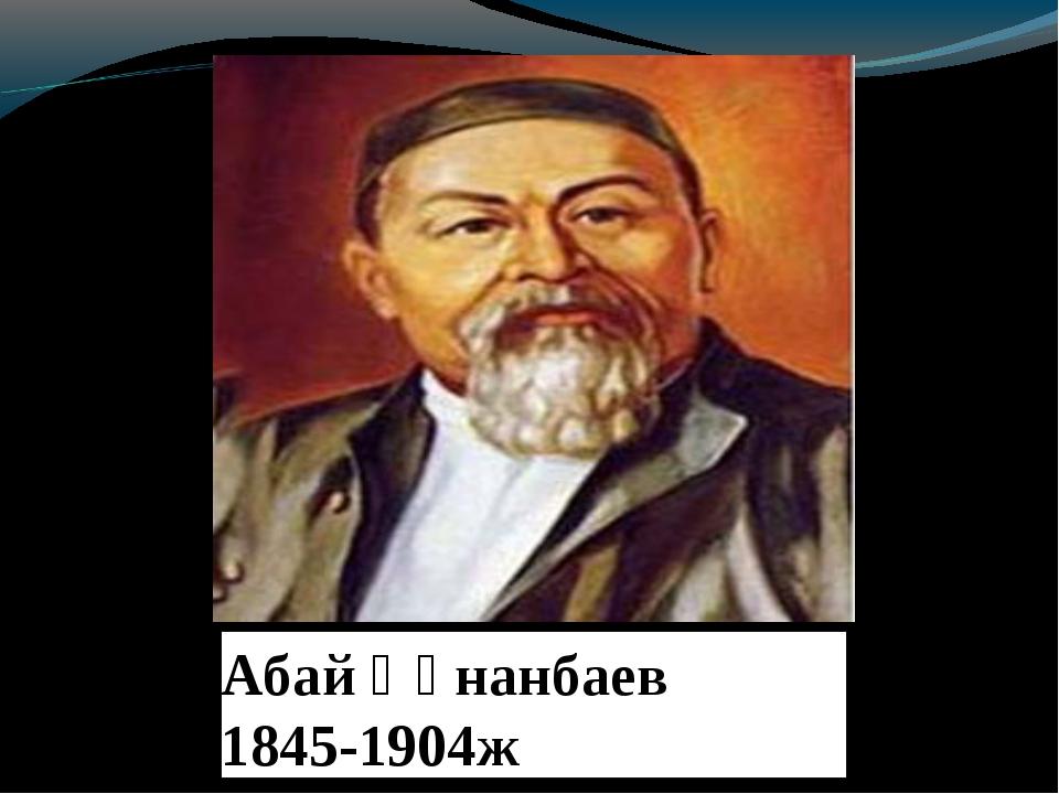 Абай Құнанбаев 1845-1904ж