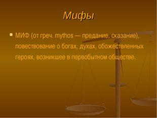 Мифы МИФ (от греч. mythos — предание, сказание), повествование о богах, духах