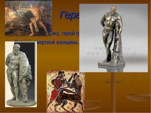 Геракл ГЕРАКЛ (Геркулес), герой греческой мифологии, сын Зевса и смертной жен