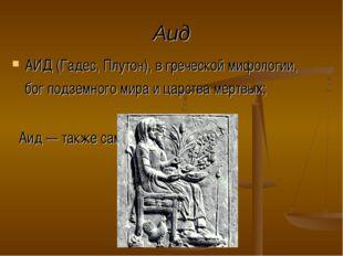 Аид АИД (Гадес, Плутон), в греческой мифологии, бог подземного мира и царства