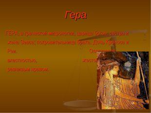 Гера ГЕРА, в греческой мифологии, царица богов, сестра и жена Зевса; покровит