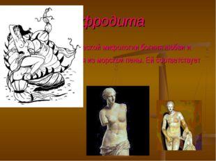 Афродита АФРОДИТА, в греческой мифологии богиня любви и красоты, возникшая из
