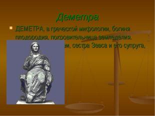 Деметра ДЕМЕТРА, в греческой мифологии, богиня плодородия, покровительница зе