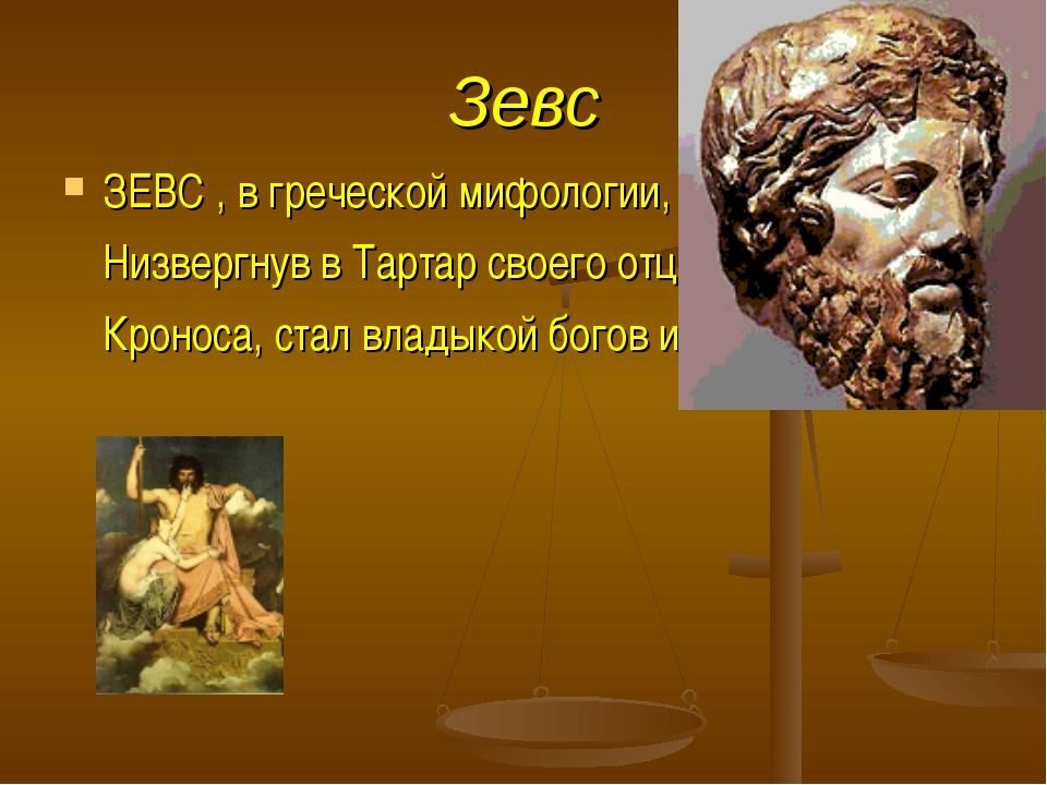 Зевс ЗЕВС , в греческой мифологии, верховный бог. Низвергнув в Тартар своего...