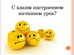 С каким настроением начинаем урок?