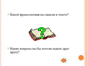 Какой фразеологизм вы нашли в тексте? Какие вопросы вы бы хотели задать друг