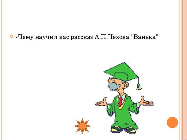 """-Чему научил вас рассказ А.П.Чехова """"Ванька"""""""