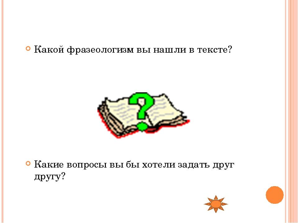 Какой фразеологизм вы нашли в тексте? Какие вопросы вы бы хотели задать друг...