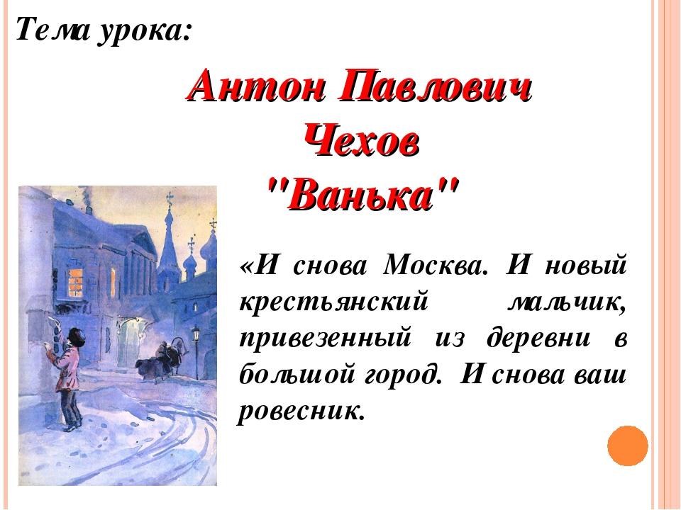 """Антон Павлович Чехов """"Ванька"""" Тема урока: «И снова Москва. И новый крестьянск..."""