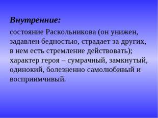 Внутренние: состояние Раскольникова (он унижен, задавлен бедностью, страдает