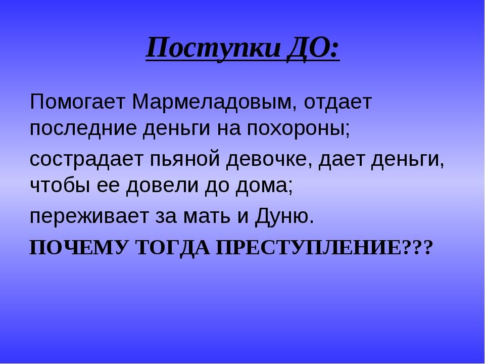 Поступки ДО: Помогает Мармеладовым, отдает последние деньги на похороны; сост...