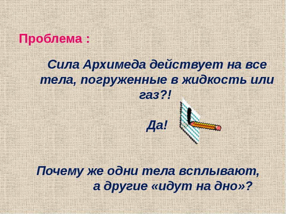 Проблема : Сила Архимеда действует на все тела, погруженные в жидкость или га...