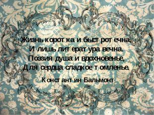 Жизнь коротка и быстротечна, И лишь литература вечна. Поэзия душа и вдохнове