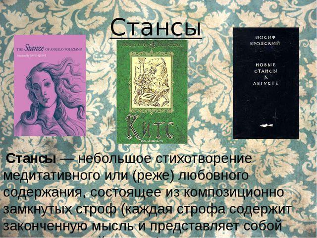 Стансы Стансы — небольшое стихотворение медитативного или (реже) любовного с...