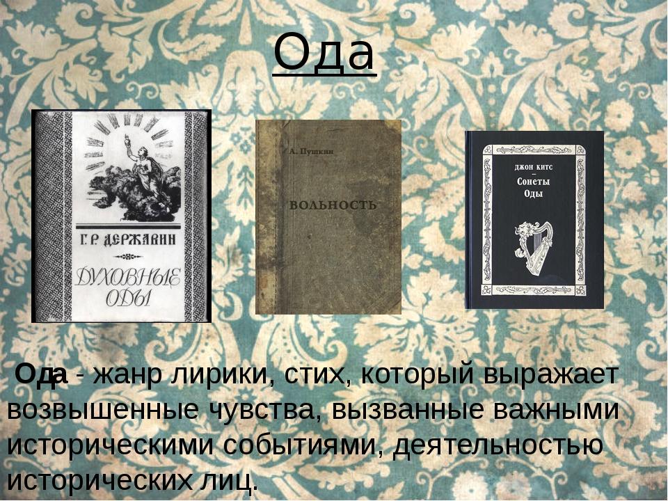 Ода Ода - жанр лирики, стих, который выражает возвышенные чувства, вызванные...