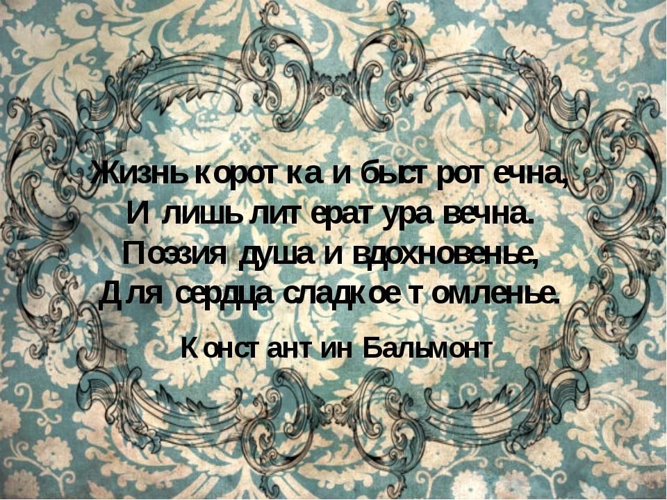 Жизнь коротка и быстротечна, И лишь литература вечна. Поэзия душа и вдохнове...