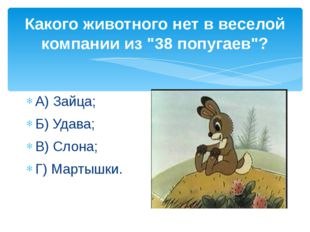 """Какого животного нет в веселой компании из """"38 попугаев""""? А) Зайца; Б) Удава;"""