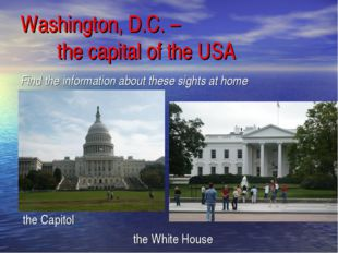 Find the information about these sights at home the Capitol the White House W