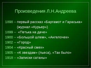 Произведения Л.Н.Андреева 1898 – первый рассказ «Баргамот и Гараська» (журна
