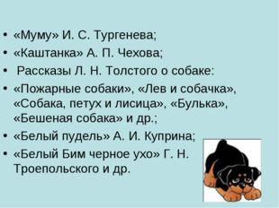 «Муму» И. С. Тургенева; «Каштанка» А. П. Чехова; Рассказы Л. Н. Толстого о со