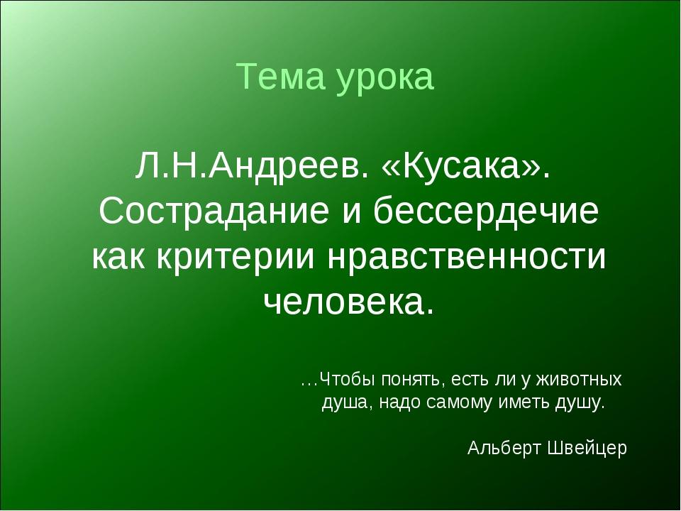 Тема урока Л.Н.Андреев. «Кусака». Сострадание и бессердечие как критерии нрав...