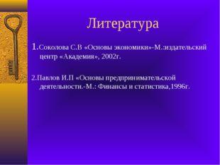 Литература 1.Соколова С.В «Основы экономики»-М.:издательский центр «Академия»