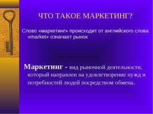 ЧТО ТАКОЕ МАРКЕТИНГ? Слово «маркетинг» происходит от английского слова «marke